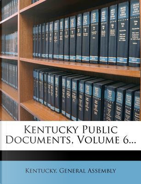 Kentucky Public Documents, Volume 6. by Kentucky General Assembly