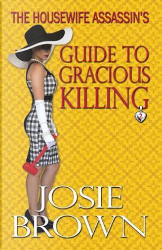 The Housewife Assassin's Guide to Gracious Killing by Josie Brown