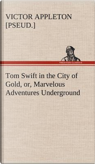 Tom Swift in the City of Gold, or, Marvelous Adventures Underground by Victor [pseud. ] Appleton