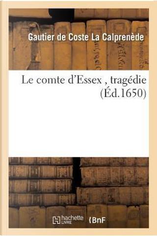 Le Comte d'Essex, Tragedie by La Calprenede-G