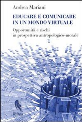Educare e comunicare in un mondo virtuale. Opportunità e rischi in prospettiva antropologico-morale by Andrea Mariani