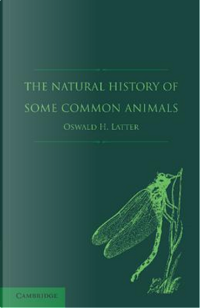 The Natural History of Some Common Animals by Oswald H. Latter