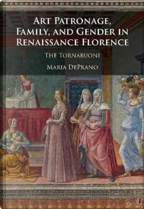 Art Patronage, Family, and Gender in Renaissance Florence by Maria DePrano