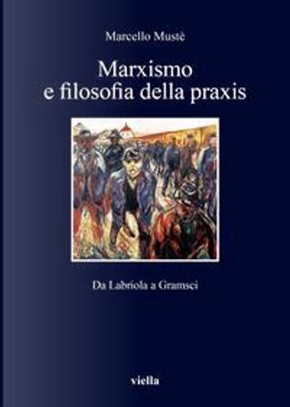 Marxismo e filosofia della praxis. Da Labriola a Gramsci by Marcello Mustè