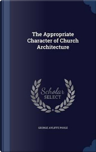 The Appropriate Character of Church Architecture by George Ayliffe Poole