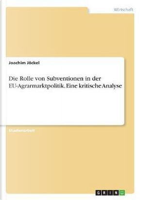 Die Rolle von Subventionen in der EU-Agrarmarktpolitik. Eine kritische Analyse by Joachim Jöckel
