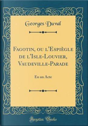 Fagotin, ou l'Espiègle de l'Isle-Louvier, Vaudeville-Parade by Georges Duval