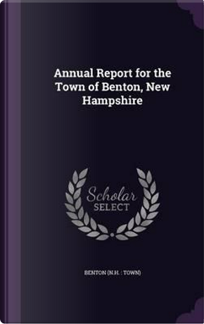 Annual Report for the Town of Benton, New Hampshire by Benton Benton