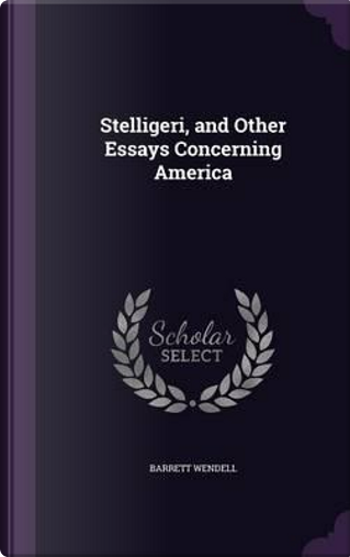 Stelligeri, and Other Essays Concerning America by Barrett Wendell