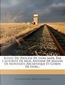 Rituel Du Diocese de Lyon Impr. Par L'Autorite de Mgr. Antoine de Malvin de Montazet, Archeveque Et Comte de Lyon... by Glise Catholique