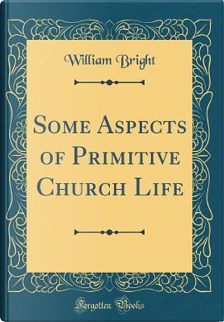 Some Aspects of Primitive Church Life (Classic Reprint) by William Bright