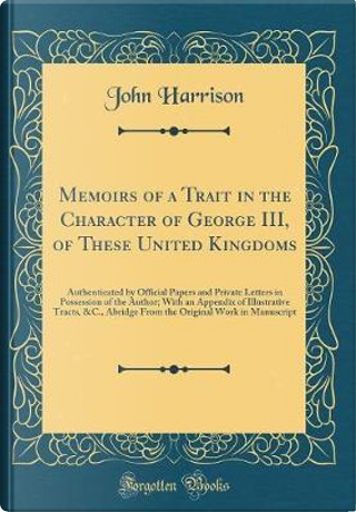 Memoirs of a Trait in the Character of George III, of These United Kingdoms by John Harrison