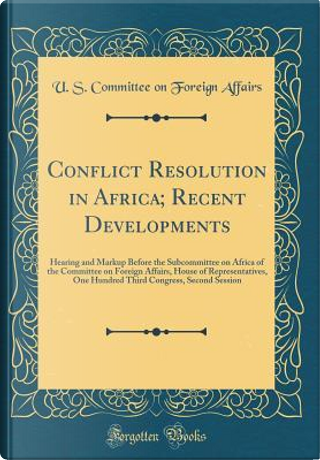 Conflict Resolution in Africa; Recent Developments by U. S. Committee On Foreign Affairs