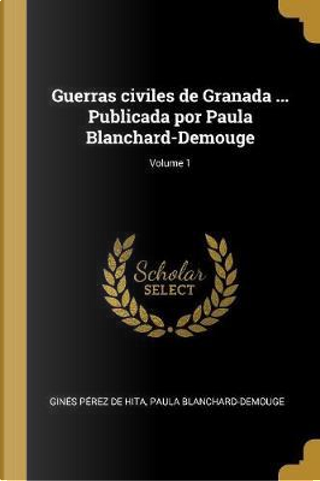 Guerras Civiles de Granada ... Publicada Por Paula Blanchard-Demouge; Volume 1 by GINES PEREZ DE HITA