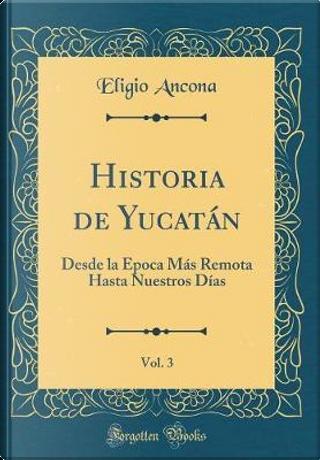 Historia de Yucatán, Vol. 3 by Eligio Ancona