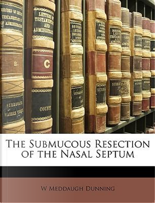 The Submucous Resection of the Nasal Septum by W. Meddaugh Dunning