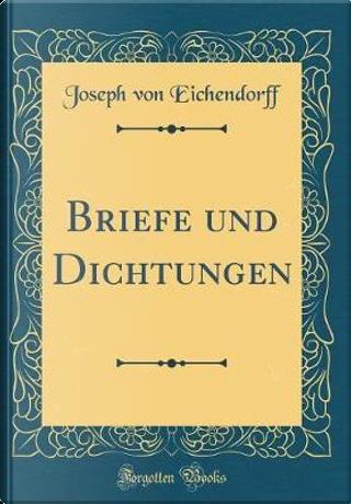 Briefe und Dichtungen (Classic Reprint) by Joseph von Eichendorff