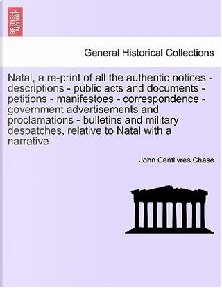 Natal, a re-print of all the authentic notices - descriptions - public acts and documents - petitions - manifestoes - correspondence - government ... relative to Natal with a narrative by John Centlivres Chase