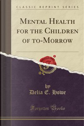 Mental Health for the Children of to-Morrow (Classic Reprint) by Delia E. Howe
