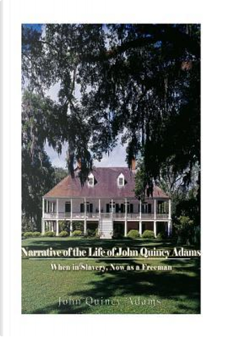 Narrative of the Life of John Quincy Adams by John Quincy Adams