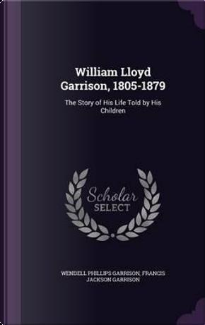 William Lloyd Garrison, 1805-1879 by Wendell Phillips Garrison