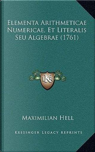 Elementa Arithmeticae Numericae, Et Literalis Seu Algebrae (Elementa Arithmeticae Numericae, Et Literalis Seu Algebrae (1761) 1761) by Maximilian Hell