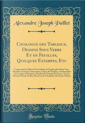 Catalogue des Tableaux, Dessins Sous Verre Et en Feuilles, Quelques Estampes, Etc by Alexandre Joseph Paillet