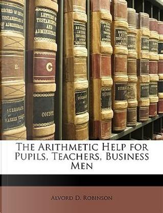 The Arithmetic Help for Pupils, Teachers, Business Men by Alvord D. Robinson