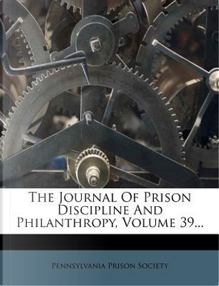 The Journal of Prison Discipline and Philanthropy, Volume 39. by Pennsylvania Prison Society