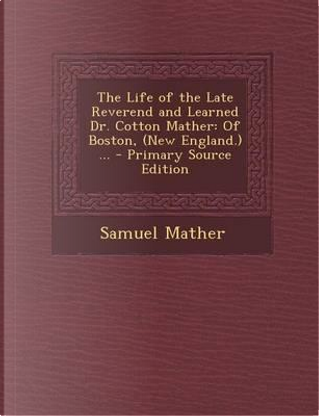 The Life of the Late Reverend and Learned Dr. Cotton Mather by Samuel Mather