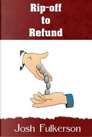Rip-off to Refund by Josh Fulkerson