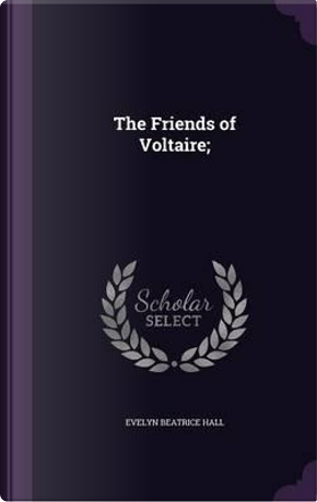 The Friends of Voltaire; by Evelyn Beatrice Hall