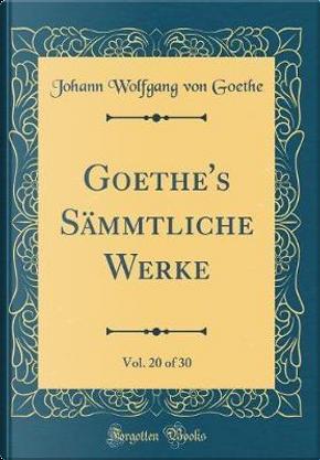 Goethe's Sämmtliche Werke, Vol. 20 of 30 (Classic Reprint) by Johann Wolfgang Von Goethe