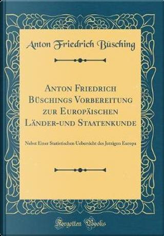 Anton Friedrich Büschings Vorbereitung zur Europäischen Länder-und Staatenkunde by Anton Friedrich Büsching