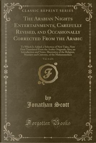 The Arabian Nights Entertainments, Carefully Revised, and Occasionally Corrected From the Arabic, Vol. 6 of 6 by Jonathan Scott