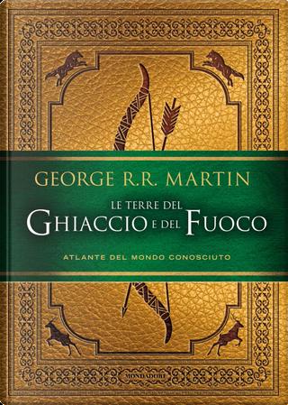 Le terre del ghiaccio e del fuoco by George R.R. Martin