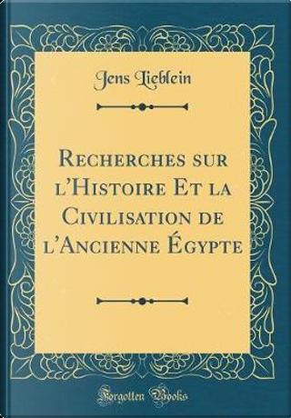 Recherches sur l'Histoire Et la Civilisation de l'Ancienne Égypte (Classic Reprint) by Jens Lieblein