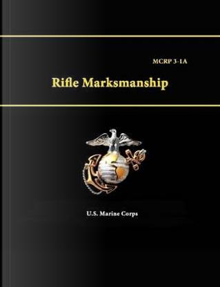 Rifle Marksmanship - Mcrp 3-1A by U.S. Marine Corps