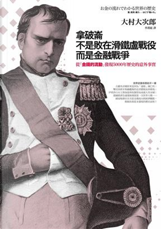 拿破崙不是敗在滑鐵盧戰役而是金融戰爭:從「金錢的流動」發現5000年歷史的意外事實 by 大村大次郎
