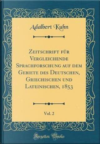 Zeitschrift für Vergleichende Sprachforschung auf dem Gebiete des Deutschen, Griechischen und Lateinischen, 1853, Vol. 2 (Classic Reprint) by Adalbert Kuhn