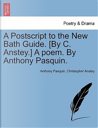 A Postscript to the New Bath Guide. [By C. Anstey.] A poem. By Anthony Pasquin. by Anthony Pasquin