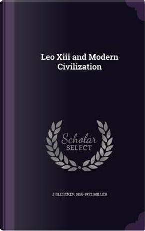 Leo XIII and Modern Civilization by J Bleecker 1856-1922 Miller