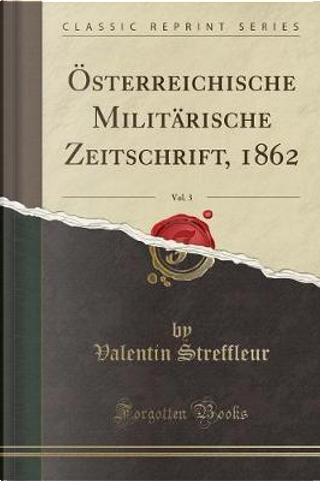 Österreichische Militärische Zeitschrift, 1862, Vol. 3 (Classic Reprint) by Valentin Streffleur