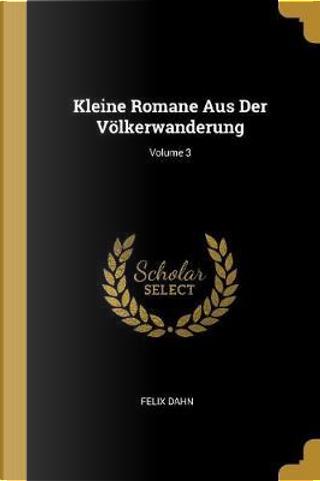 Kleine Romane Aus Der Völkerwanderung; Volume 3 by Felix Dahn