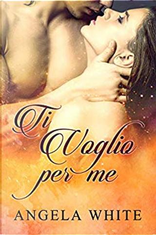 Ti voglio per me by Angela White