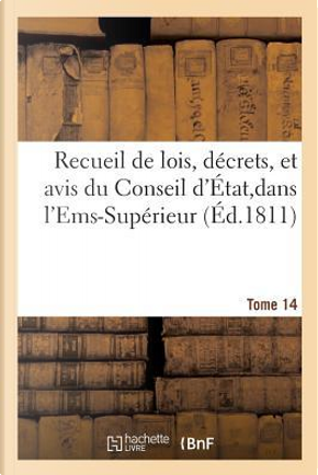 Recueil de Lois, Decrets, et Avis du Conseil d'Etat,Dans l'Ems-Superieur Tome 14 by R.T. France