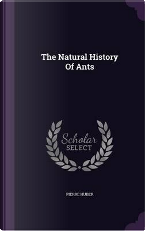 The Natural History of Ants by Pierre Huber