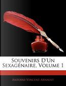 Souvenirs D'un Sexagénaire, Volume 1 by Antoine-Vincent Arnault