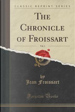 The Chronicle of Froissart, Vol. 1 (Classic Reprint) by Jean Froissart