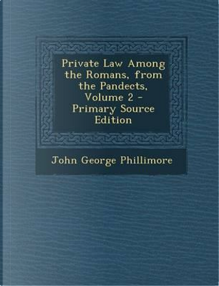 Private Law Among the Romans, from the Pandects, Volume 2 by John George Phillimore